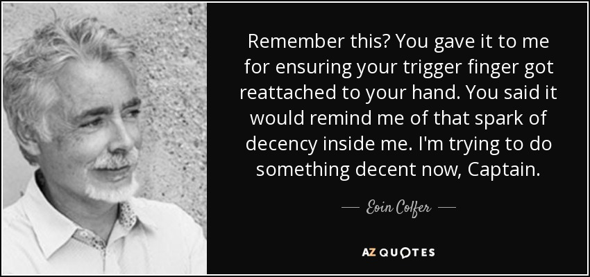 Remember this? You gave it to me for ensuring your trigger finger got reattached to your hand. You said it would remind me of that spark of decency inside me. I'm trying to do something decent now, Captain. - Eoin Colfer
