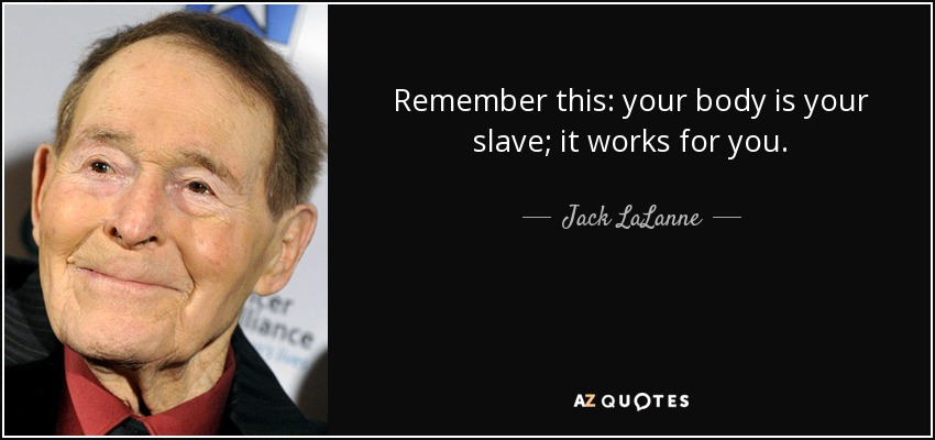 Remember this: your body is your slave; it works for you. - Jack LaLanne