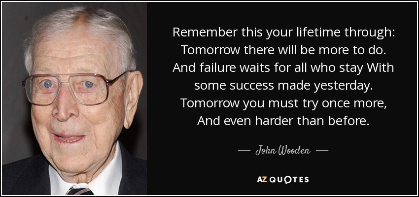 Remember this your lifetime through: Tomorrow there will be more to do. And failure waits for all who stay With some success made yesterday. Tomorrow you must try once more, And even harder than before. - John Wooden