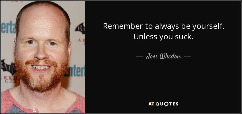 Remember to always be yourself. Unless you suck. - Joss Whedon