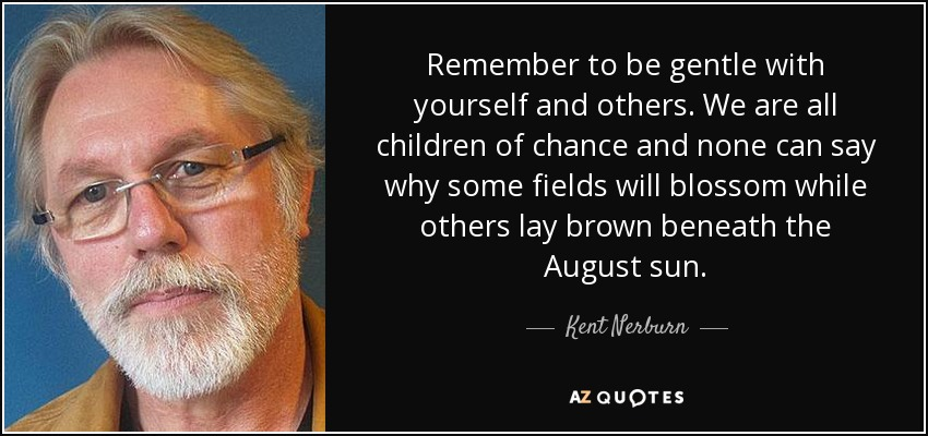Remember to be gentle with yourself and others. We are all children of chance and none can say why some fields will blossom while others lay brown beneath the August sun. - Kent Nerburn