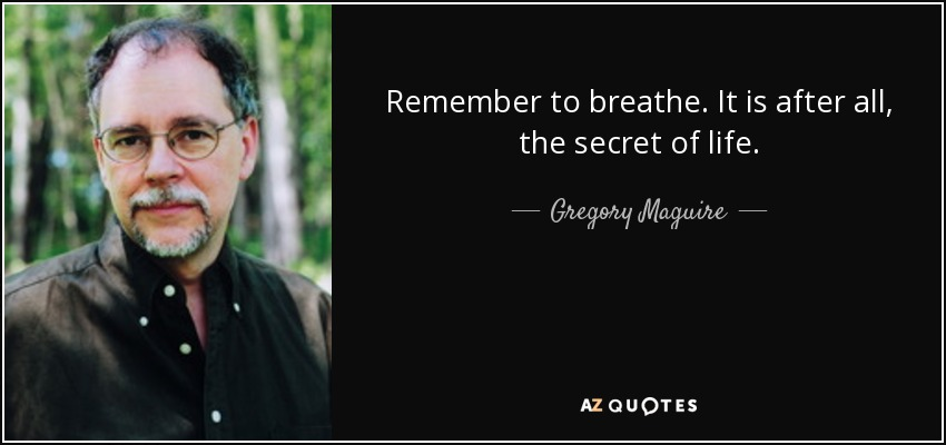 Remember to breathe. It is after all, the secret of life. - Gregory Maguire