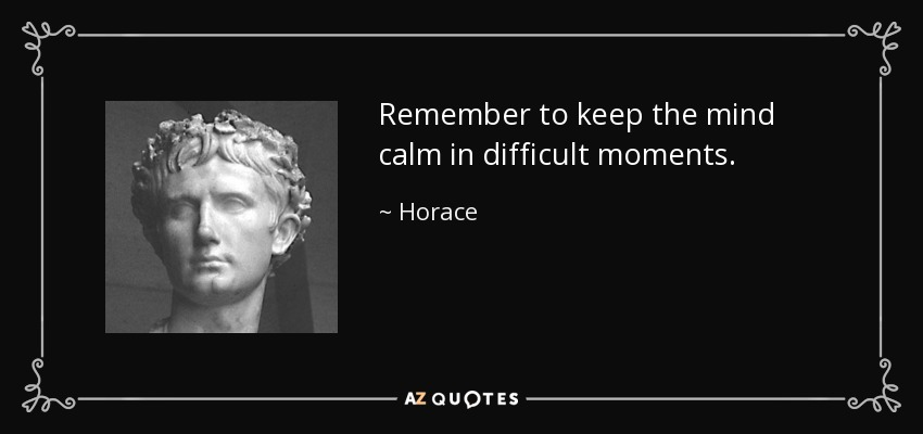 Remember to keep the mind calm in difficult moments. - Horace