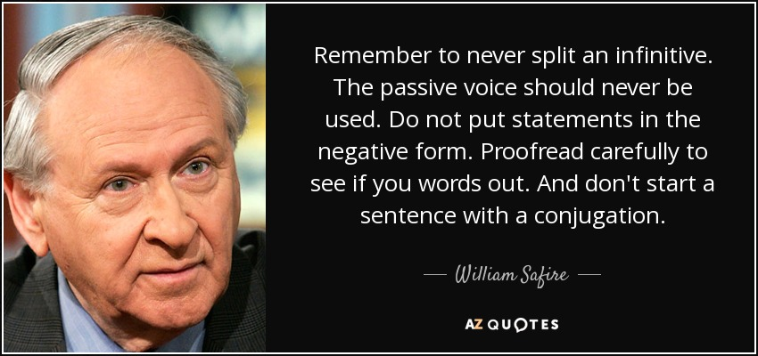 Remember to never split an infinitive. The passive voice should never be used. Do not put statements in the negative form. Proofread carefully to see if you words out. And don't start a sentence with a conjugation. - William Safire