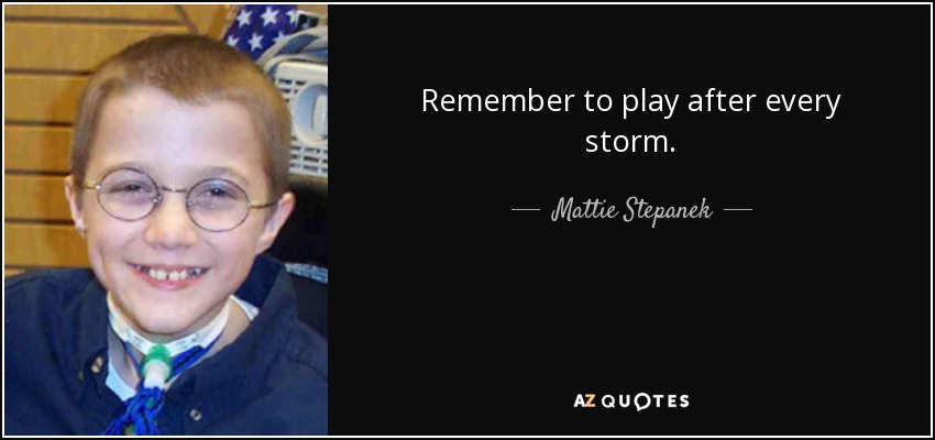 Remember to play after every storm. - Mattie Stepanek