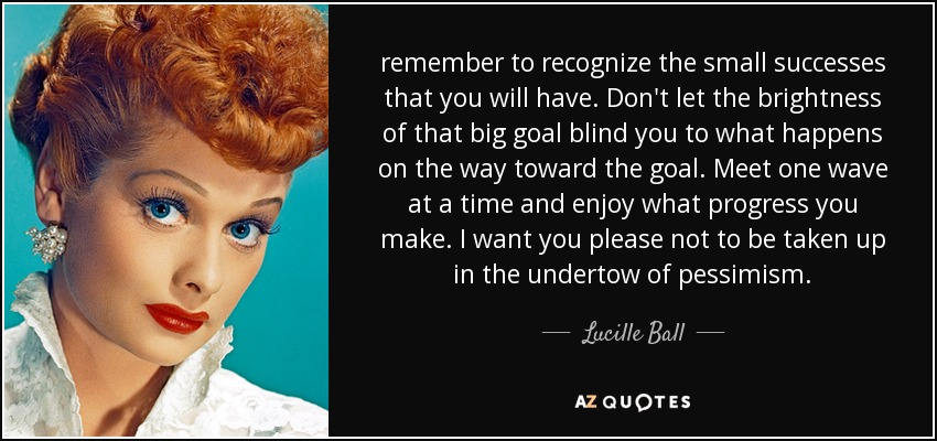remember to recognize the small successes that you will have. Don't let the brightness of that big goal blind you to what happens on the way toward the goal. Meet one wave at a time and enjoy what progress you make. I want you please not to be taken up in the undertow of pessimism. - Lucille Ball