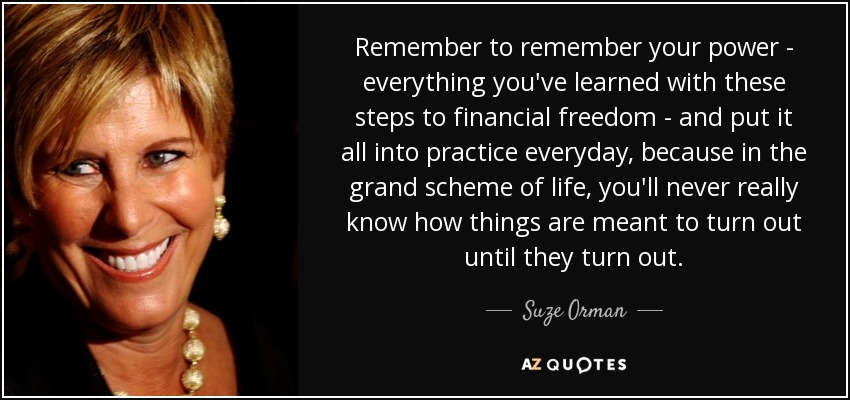 Remember to remember your power - everything you've learned with these steps to financial freedom - and put it all into practice everyday, because in the grand scheme of life, you'll never really know how things are meant to turn out until they turn out. - Suze Orman