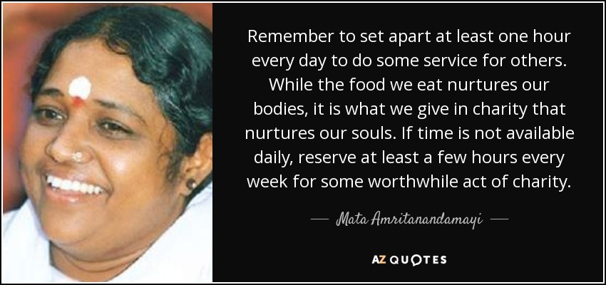 Remember to set apart at least one hour every day to do some service for others. While the food we eat nurtures our bodies, it is what we give in charity that nurtures our souls. If time is not available daily, reserve at least a few hours every week for some worthwhile act of charity. - Mata Amritanandamayi