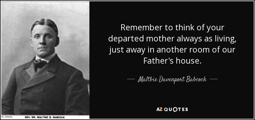 Remember to think of your departed mother always as living, just away in another room of our Father's house. - Maltbie Davenport Babcock