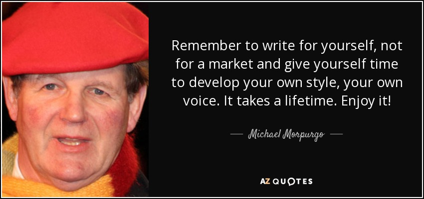 Remember to write for yourself, not for a market and give yourself time to develop your own style, your own voice. It takes a lifetime. Enjoy it! - Michael Morpurgo