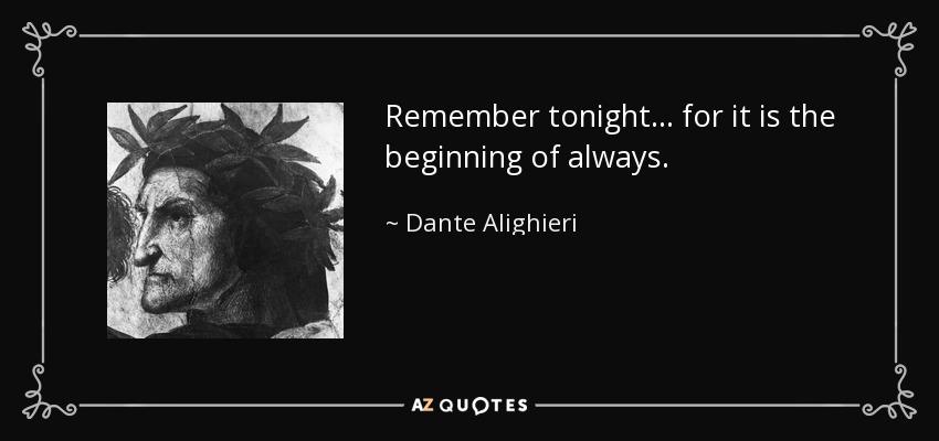 Remember tonight... for it is the beginning of always. - Dante Alighieri