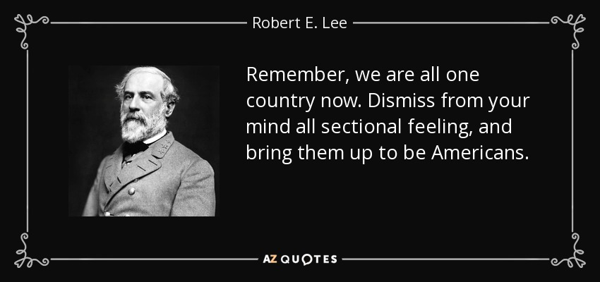 Remember, we are all one country now. Dismiss from your mind all sectional feeling, and bring them up to be Americans. - Robert E. Lee