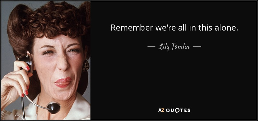 Remember we're all in this alone. - Lily Tomlin
