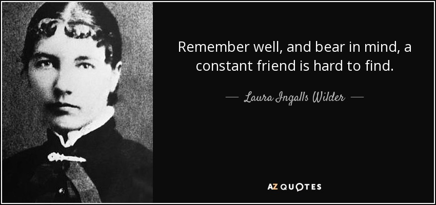 Remember well, and bear in mind, a constant friend is hard to find. - Laura Ingalls Wilder