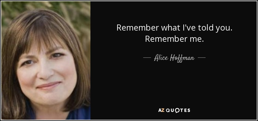 Remember what I've told you. Remember me. - Alice Hoffman