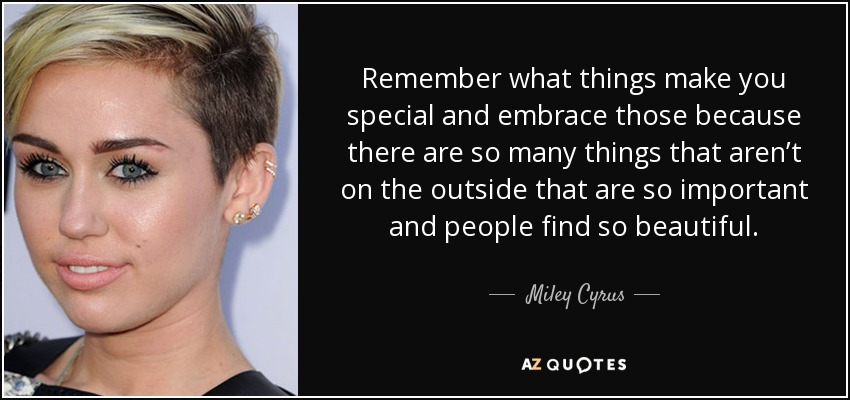 Remember what things make you special and embrace those because there are so many things that aren't on the outside that are so important and people find so beautiful. - Miley Cyrus