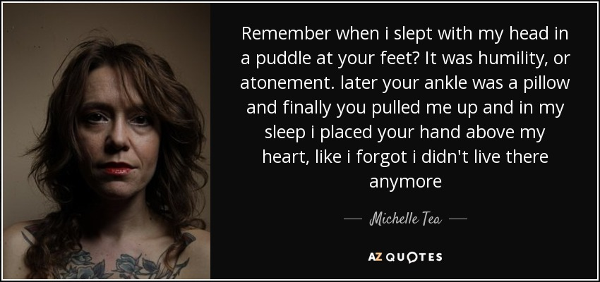 Remember when i slept with my head in a puddle at your feet? It was humility, or atonement. later your ankle was a pillow and finally you pulled me up and in my sleep i placed your hand above my heart, like i forgot i didn't live there anymore - Michelle Tea