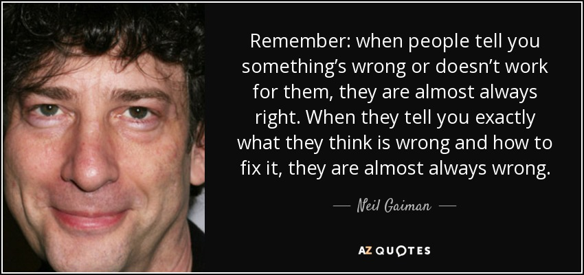 Remember: when people tell you something's wrong or doesn't work for them, they are almost always right. When they tell you exactly what they think is wrong and how to fix it, they are almost always wrong. - Neil Gaiman