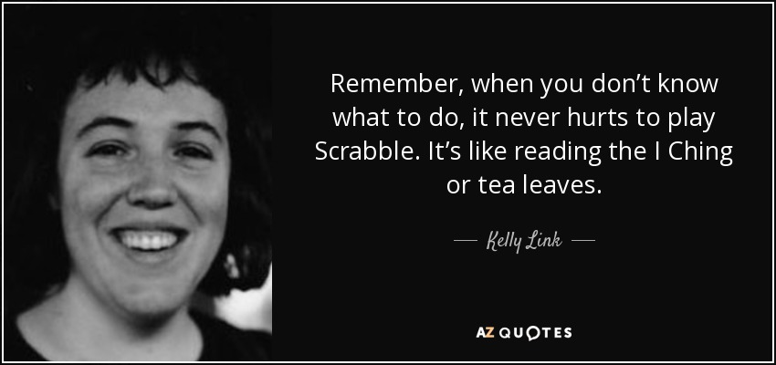 Remember, when you don't know what to do, it never hurts to play Scrabble. It's like reading the I Ching or tea leaves. - Kelly Link