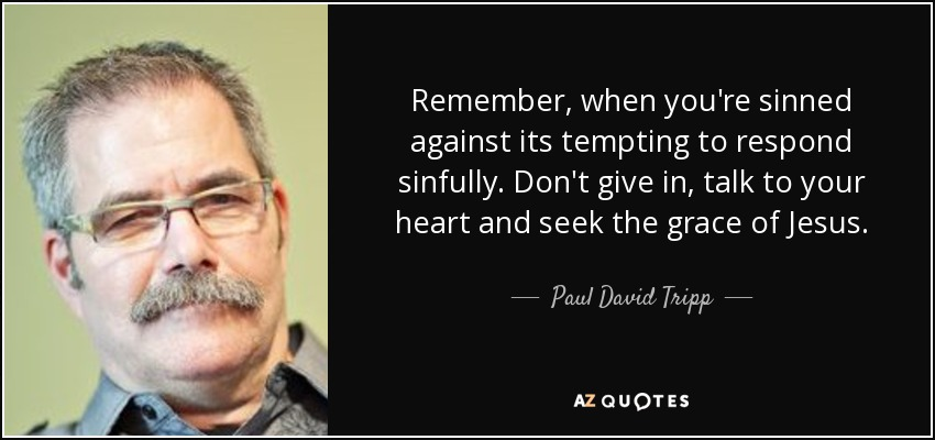 Remember, when you're sinned against its tempting to respond sinfully. Don't give in, talk to your heart and seek the grace of Jesus. - Paul David Tripp