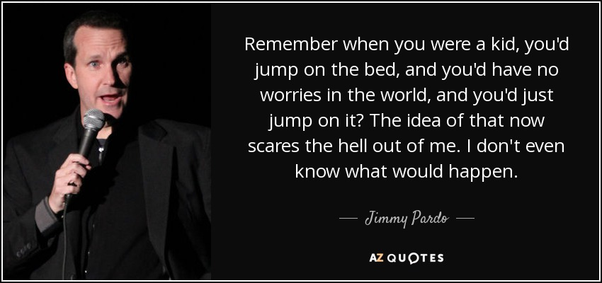 Remember when you were a kid, you'd jump on the bed, and you'd have no worries in the world, and you'd just jump on it? The idea of that now scares the hell out of me. I don't even know what would happen. - Jimmy Pardo