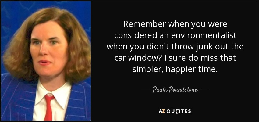 Remember when you were considered an environmentalist when you didn't throw junk out the car window? I sure do miss that simpler, happier time. - Paula Poundstone