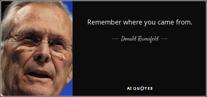 Remember where you came from. - Donald Rumsfeld