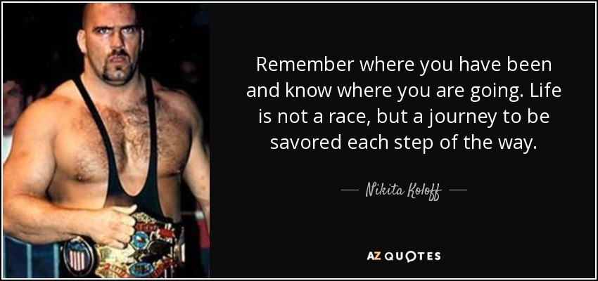 Remember where you have been and know where you are going. Life is not a race, but a journey to be savored each step of the way. - Nikita Koloff