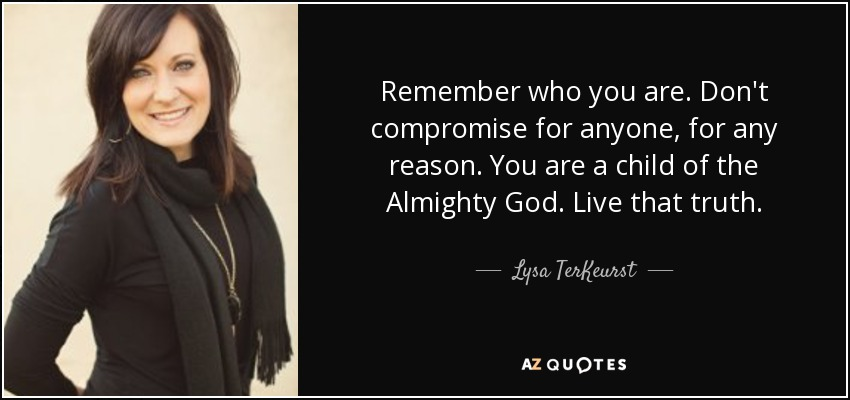 Remember who you are. Don't compromise for anyone, for any reason. You are a child of the Almighty God. Live that truth. - Lysa TerKeurst