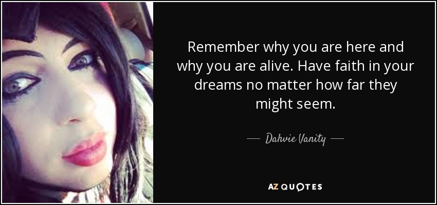 Remember why you are here and why you are alive. Have faith in your dreams no matter how far they might seem. - Dahvie Vanity