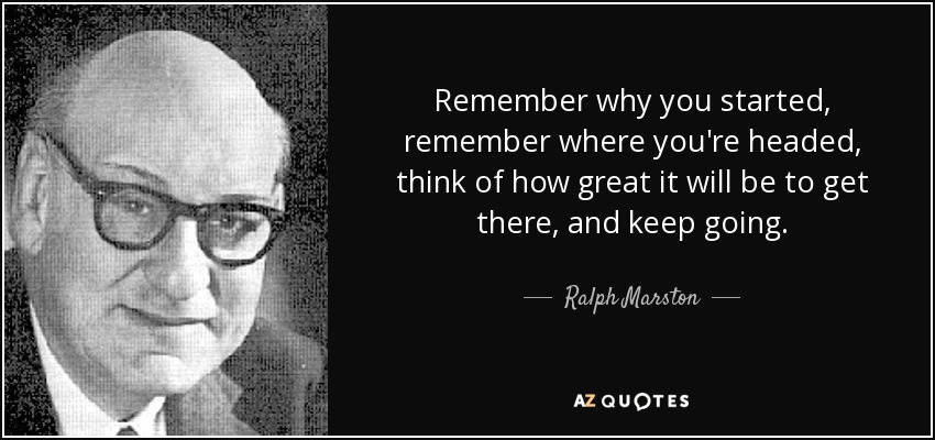 Ralph Marston Quote Remember Why You Started Remember Where Youre