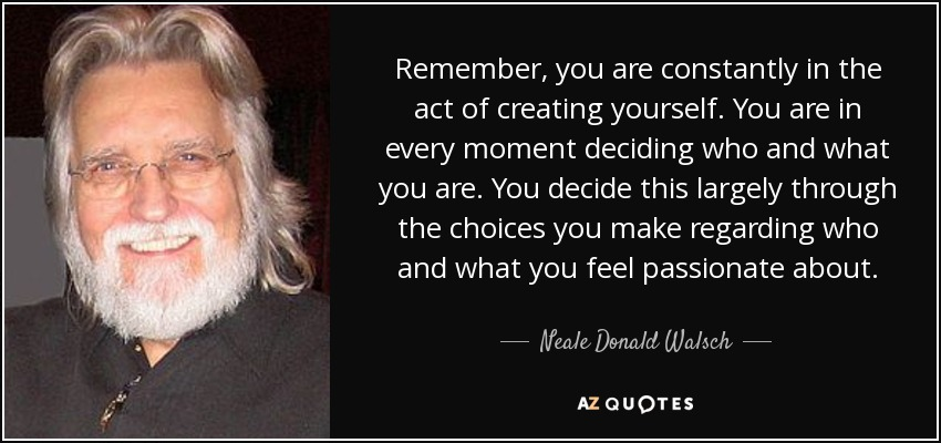 Remember, you are constantly in the act of creating yourself. You are in every moment deciding who and what you are. You decide this largely through the choices you make regarding who and what you feel passionate about. - Neale Donald Walsch
