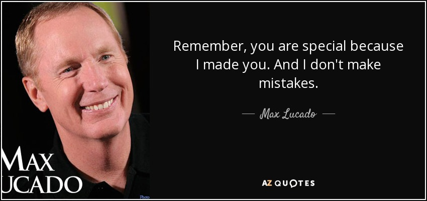 Remember, you are special because I made you. And I don't make mistakes. - Max Lucado