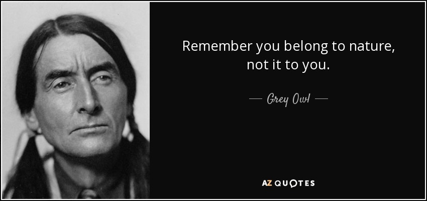 Remember you belong to nature, not it to you. - Grey Owl