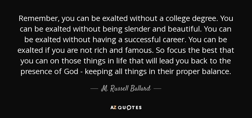 Remember, you can be exalted without a college degree. You can be exalted without being slender and beautiful. You can be exalted without having a successful career. You can be exalted if you are not rich and famous. So focus the best that you can on those things in life that will lead you back to the presence of God - keeping all things in their proper balance. - M. Russell Ballard