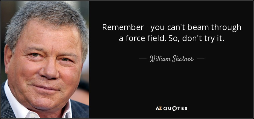 Remember - you can't beam through a force field. So, don't try it. - William Shatner