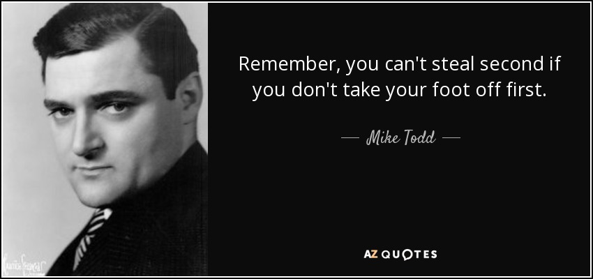 Remember, you can't steal second if you don't take your foot off first. - Mike Todd