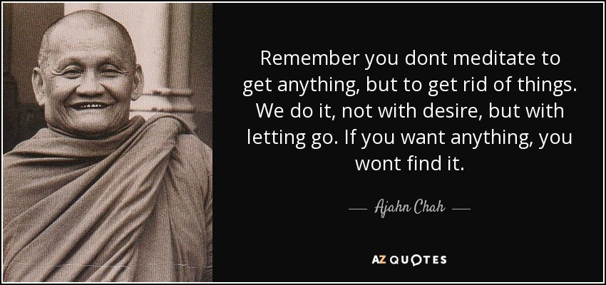 Remember you dont meditate to get anything, but to get rid of things. We do it, not with desire, but with letting go. If you want anything, you wont find it. - Ajahn Chah