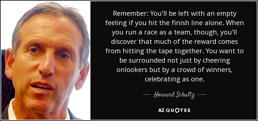 Remember: You'll be left with an empty feeling if you hit the finish line alone. When you run a race as a team, though, you'll discover that much of the reward comes from hitting the tape together. You want to be surrounded not just by cheering onlookers but by a crowd of winners, celebrating as one. - Howard Schultz