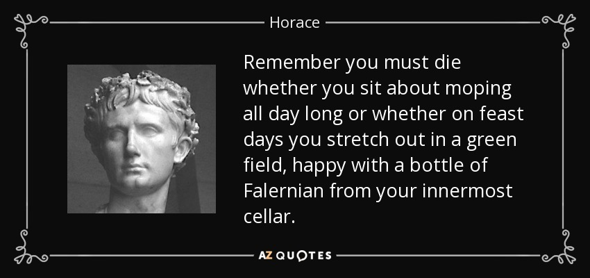 Remember you must die whether you sit about moping all day long or whether on feast days you stretch out in a green field, happy with a bottle of Falernian from your innermost cellar. - Horace