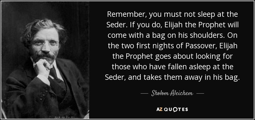 Remember, you must not sleep at the Seder. If you do, Elijah the Prophet will come with a bag on his shoulders. On the two first nights of Passover, Elijah the Prophet goes about looking for those who have fallen asleep at the Seder, and takes them away in his bag. - Sholom Aleichem
