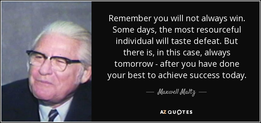 Remember you will not always win. Some days, the most resourceful individual will taste defeat. But there is, in this case, always tomorrow - after you have done your best to achieve success today. - Maxwell Maltz