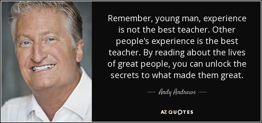 Remember, young man, experience is not the best teacher. Other people's experience is the best teacher. By reading about the lives of great people, you can unlock the secrets to what made them great. - Andy Andrews