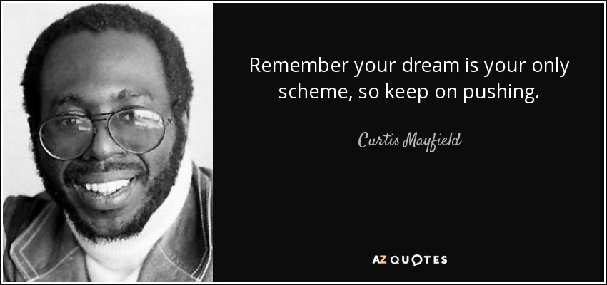 Remember your dream is your only scheme, so keep on pushing. - Curtis Mayfield
