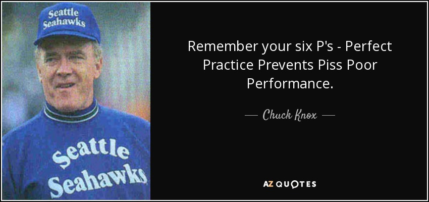 Remember your six P's - Perfect Practice Prevents Piss Poor Performance. - Chuck Knox