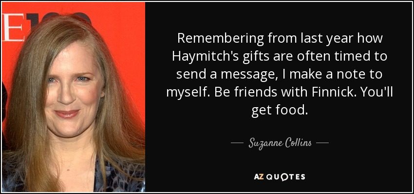 Remembering from last year how Haymitch's gifts are often timed to send a message, I make a note to myself. Be friends with Finnick. You'll get food. - Suzanne Collins