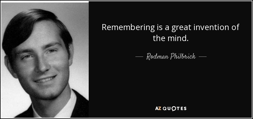 Remembering is a great invention of the mind. - Rodman Philbrick