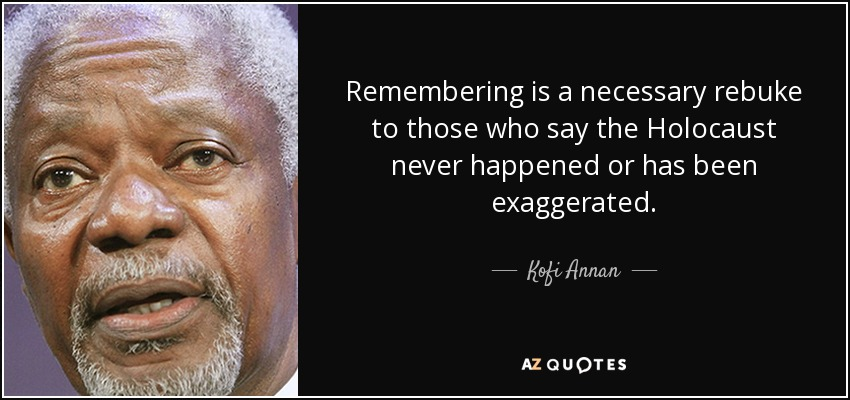 Remembering is a necessary rebuke to those who say the Holocaust never happened or has been exaggerated. - Kofi Annan