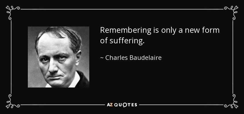 Remembering is only a new form of suffering. - Charles Baudelaire