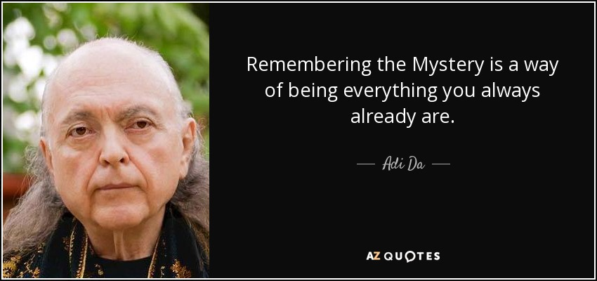 Remembering the Mystery is a way of being everything you always already are. - Adi Da